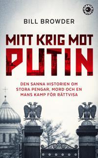 Mitt krig mot Putin : den sanna historien om stora pengar, mord och en mans kamp för rättvisa