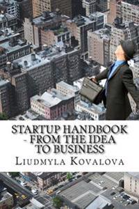 Startup Handbook - From the Idea to Business: A Complete Guidance for Startupers - How to Start Your Business from the Idea You Have