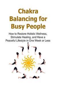 Chakra Balancing for Busy People: How to Restore Holistic Wellness, Stimulate Healing, and Have a Peaceful Lifestyle in One Week or Less: Chakra, Chak