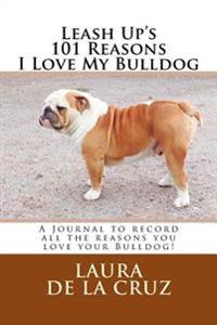 Leash Up's 101 Reasons I Love My Bulldog: A Journal to Record All the Reasons You Love Your Bulldog!