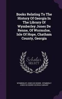 Books Relating to the History of Georgia in the Library of Wymberley Jones de Renne, of Wormsloe, Isle of Hope, Chatham County, Georgia