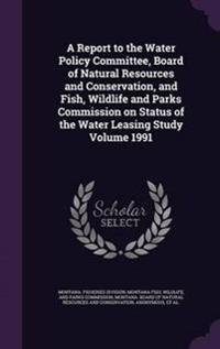 A Report to the Water Policy Committee, Board of Natural Resources and Conservation, and Fish, Wildlife and Parks Commission on Status of the Water Leasing Study Volume 1991