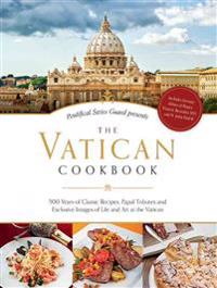The Vatican Cookbook Presented by the Pontifical Swiss Guard: 500 Years of Classic Recipes, Papal Tributes, and Exclusive Images of Life and Art at th