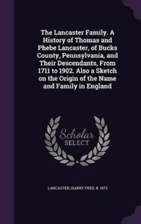 The Lancaster Family. a History of Thomas and Phebe Lancaster, of Bucks County, Pennsylvania, and Their Descendants, from 1711 to 1902. Also a Sketch on the Origin of the Name and Family in England