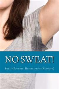 "No Sweat!: The ""No-Miracle-Cure"" Guide to Understand and Manage Hyperhidrosis (Excessive Sweat), and Lead a Normal Life"