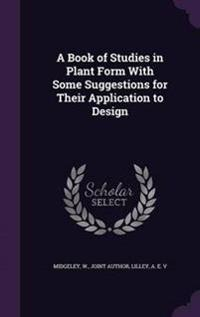 A Book of Studies in Plant Form with Some Suggestions for Their Application to Design