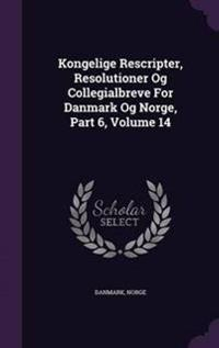 Kongelige Rescripter, Resolutioner Og Collegialbreve for Danmark Og Norge, Part 6; Volume 14