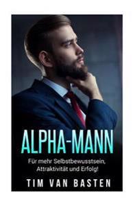 Alpha-Mann: Alpha-Mann: Wie Du Zum Alpha-Mann Wirst - Fur Mehr Selbstbewusstsein, Attraktivitat Und Autoritat