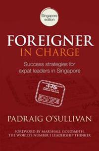 Foreigner in charge - success strategies for expat leaders in singapore
