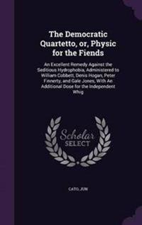 The Democratic Quartetto, Or, Physic for the Fiends