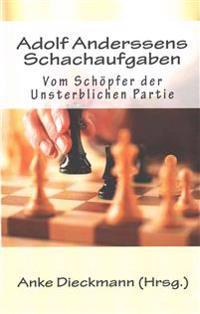 Adolf Anderssens Schachaufgaben: Vom Schopfer Der Unsterblichen Partie