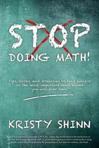 Stop Doing Math!: Tips, Tricks, and Strategies to Find Success on the Most Important Math Exams You Will Ever Take.