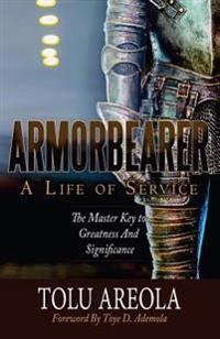 Armorbearer, a Life of Service: : The Master Key to Greatness and Significance