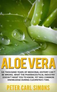 Aloe Vera: Six Thousand Years of Medicinal History Can't Be Wrong. What the Pharmaceutical Industry Doesn't Want You to Know, Yet
