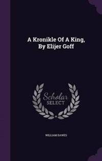 A Kronikle of a King, by Elijer Goff