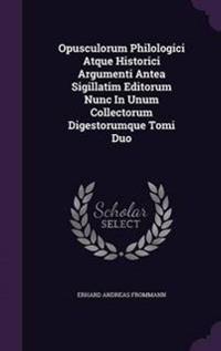Opusculorum Philologici Atque Historici Argumenti Antea Sigillatim Editorum Nunc in Unum Collectorum Digestorumque Tomi Duo