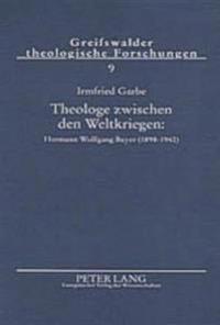 Theologe Zwischen Den Weltkriegen: Hermann Wolfgang Beyer (1898-1942): Zwischen Den Zeiten- Konservative Revolution- Wehrmachtseelsorge
