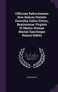 Officium Rakoczianum Sive Selecta Pietatis Exercitia Cultui Divino, Beatissimae Virginis Et Matris Divinae Mariae Sanctisque Honori Debita
