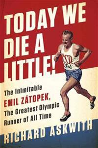 Today We Die a Little!: The Inimitable Emil Zatopek, the Greatest Olympic Runner of All Time
