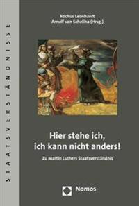 Hier Stehe Ich, Ich Kann Nicht Anders!: Zu Martin Luthers Staatsverstandnis