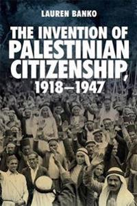 The Invention of Palestinian Citizenship 1918-1947