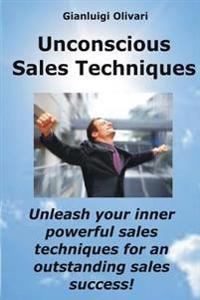 Unconscious Sales Techniques: Unleash Your Inner Powerful Sales Techniques, for an Outstanding Sales Success!