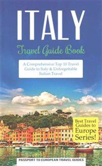 Italy: Travel Guide Book: A Comprehensive Top Ten Travel Guide to Italy & Unforgettable Italian Travel