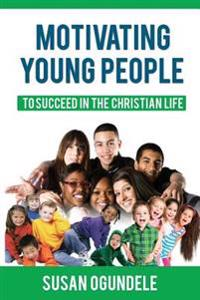 Motivating Young People: To Succeed in the Christian Life