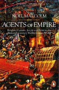 Agents of empire - knights, corsairs, jesuits and spies in the sixteenth-ce