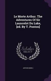 Le Morte Arthur. the Adventures of Sir Launcelot Du Lake, [Ed. by T. Ponton]