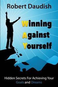 Winning Against Yourself: Hidden Secrets for Achieving Your Goals and Dreams