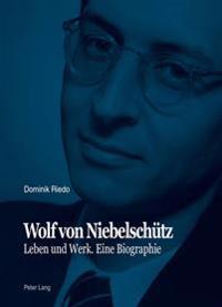 Wolf Von Niebelschuetz: Leben Und Werk. Eine Biographie