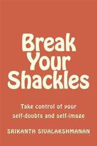 Break Your Shackles: Take Control of Your Self-Doubts and Self-Image