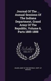Journal of the ... Annual Sessions of the Indiana Department, Grand Army of the Republic, Volume 6, Parts 1885-1888