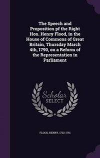 The Speech and Proposition Pf the Right Hon. Henry Flood, in the House of Commons of Great Britain, Thursday March 4th, 1790, on a Reform of the Representation in Parliament