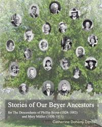 The Descendants of Phillip Beyer and Mary Muller: Stories of Our Beyer Ancestors