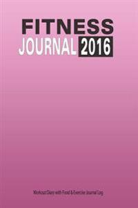 Fitness Journal 2016: Workout Diary with Food & Exercise Journal Log: Keep Fit Planner with Food Tracker Diary