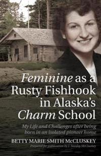 Feminine as a Rusty Fishhook in Alaska's Charm School: My Life and Challenges After Being Born in an Isolated Pioneer Home