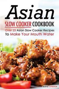 Asian Slow Cooker Cookbook: Over 25 Asian Slow Cooker Recipes to Make Your Mouth Water