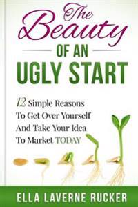 The Beauty of an Ugly Start: 12 Simple Reasons You Should Get Over Yourself and Take Your Idea to Market Today