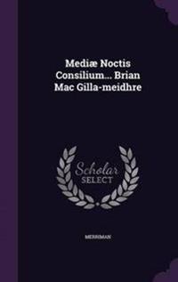 Mediae Noctis Consilium... Brian Mac Gilla-Meidhre