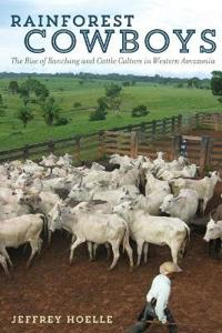 Rainforest Cowboys: The Rise of Ranching and Cattle Culture in Western Amazonia