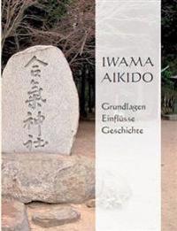 Iwama Aikido - Grundlagen, Einflüsse, Geschichte