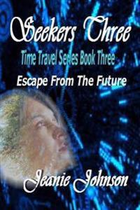Seekers Three: Time Travel Series Book Three Escape from the Future