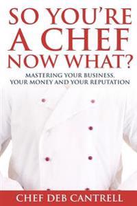 So You're a Chef Now What?: Mastering Your Business, Your Money and Your Reputation