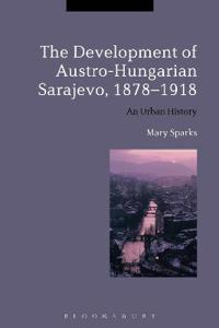 The Development of Austro-Hungarian Sarajevo, 1878-1918