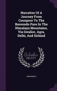 Narrative of a Journey from Counpoor to the Boorendo Pass in the Himalaya Mountains, Via Gwalior, Agra, Delhi, and Sirhind