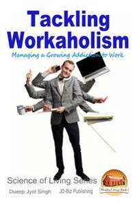 Tackling Workaholism - Managing a Growing Addiction to Work
