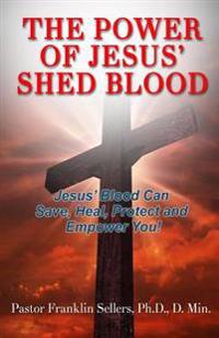 The Power of Jesus' Shed Blood: Jesus Blood Can Save, Protect, Heal and Empower You
