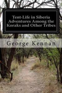 Tent-Life in Siberia Adventures Among the Koraks and Other Tribes